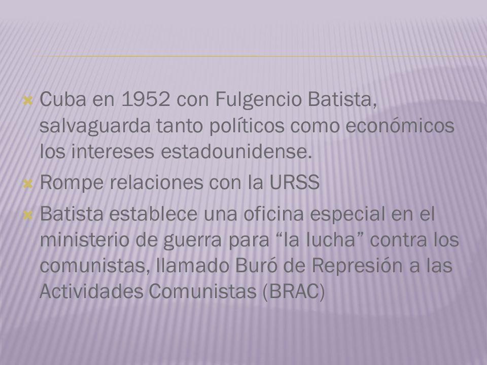 Cuba en 1952 con Fulgencio Batista, salvaguarda tanto políticos como económicos los intereses estadounidense. Rompe relaciones con la URSS Batista est