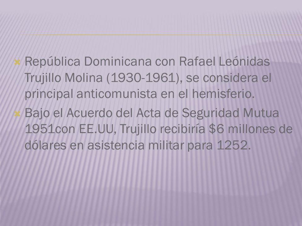 República Dominicana con Rafael Leónidas Trujillo Molina (1930-1961), se considera el principal anticomunista en el hemisferio. Bajo el Acuerdo del Ac