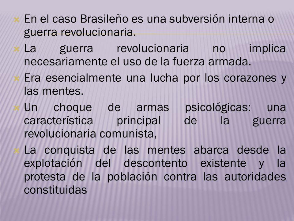 En el caso Brasileño es una subversión interna o guerra revolucionaria. La guerra revolucionaria no implica necesariamente el uso de la fuerza armada.