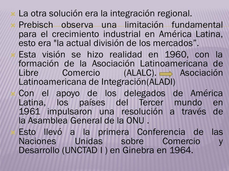 La otra solución era la integración regional. Prebisch observa una limitación fundamental para el crecimiento industrial en América Latina, esto era