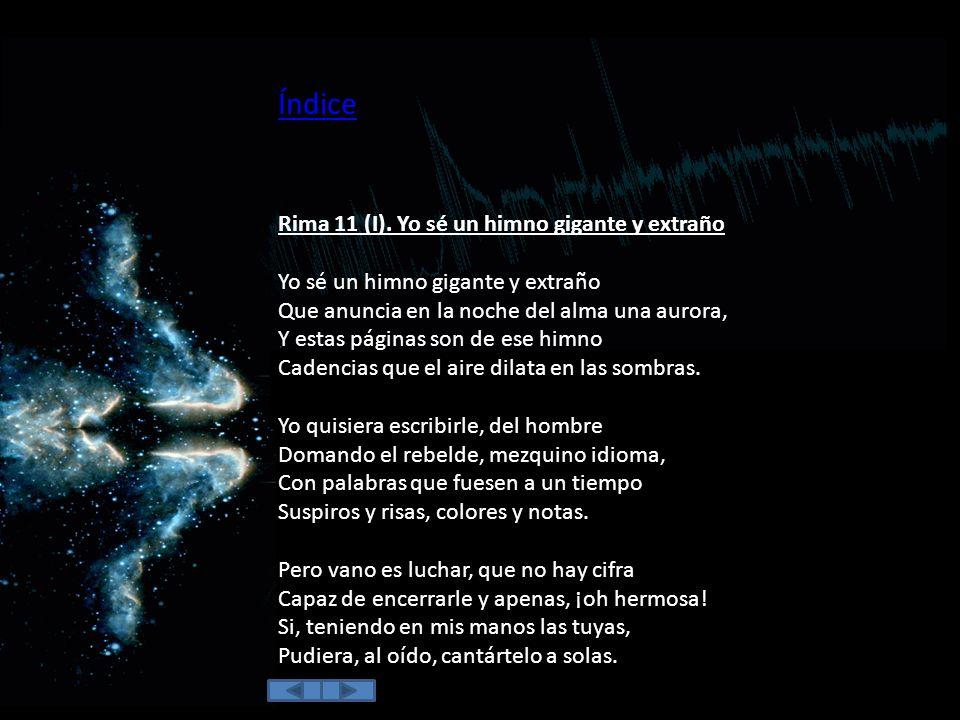 13 Rima 11 (I). Yo sé un himno gigante y extraño 15 Rima 57 (VI). Como la brisa que la sangre orea 16 Rima 14 (VII). Del salón en el ángulo oscuro 17