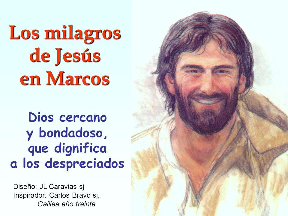 Los milagros de Jesús en Marcos Dios cercano y bondadoso, que dignifica a los despreciados Diseño: JL Caravias sj Inspirador: Carlos Bravo sj, Galilea