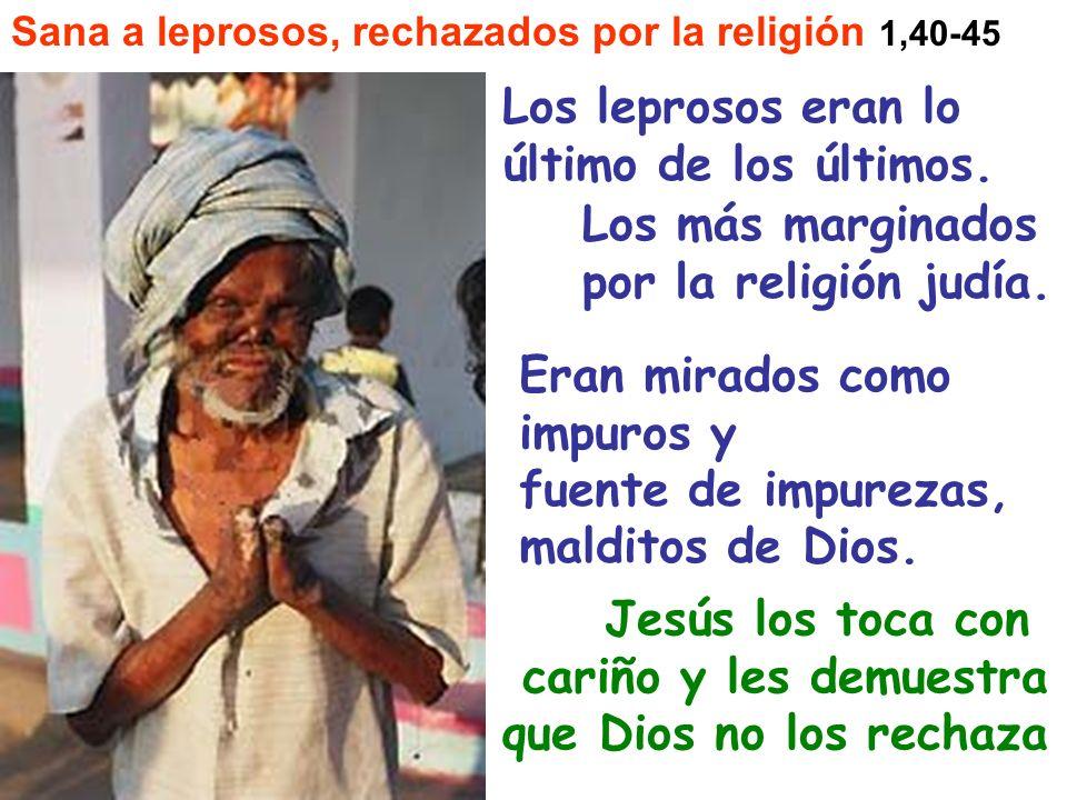 Sana a leprosos, rechazados por la religión 1,40-45 Los leprosos eran lo último de los últimos. Los más marginados por la religión judía. Eran mirados