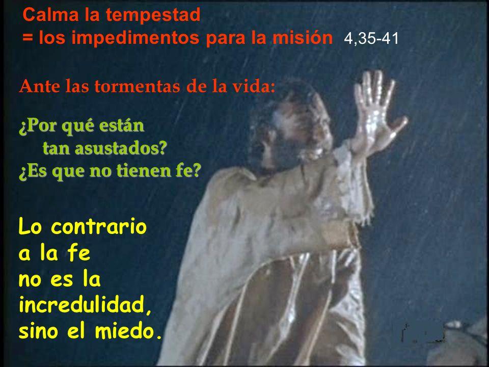 Calma la tempestad = los impedimentos para la misión 4,35-41 Lo contrario a la fe no es la incredulidad, sino el miedo. ¿Por qué están tan asustados?