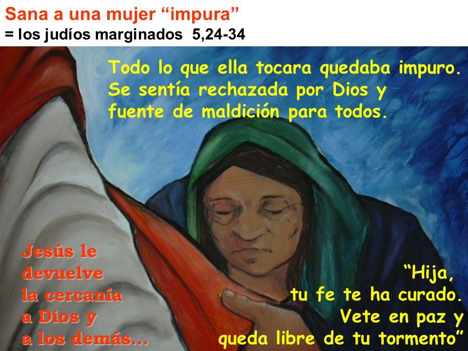 Sana a una mujer impura = los judíos marginados 5,24-34 Todo lo que ella tocara quedaba impuro. Se sentía rechazada por Dios y fuente de maldición par