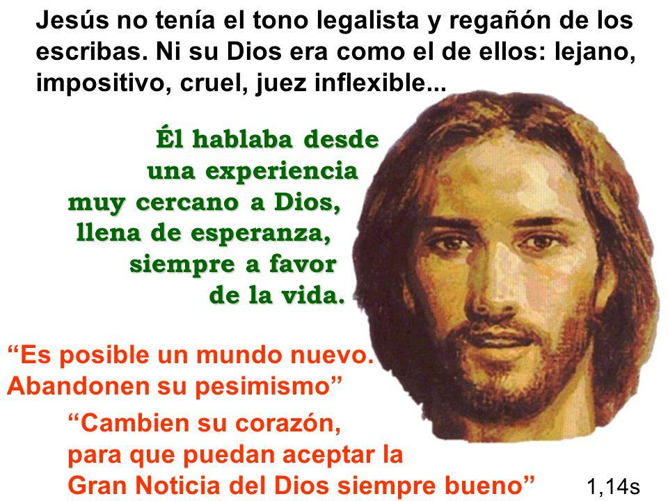 Jesús no tenía el tono legalista y regañón de los escribas. Ni su Dios era como el de ellos: lejano, impositivo, cruel, juez inflexible... Él hablaba