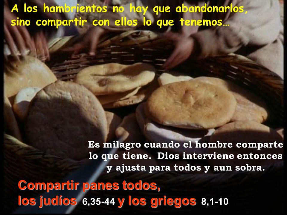 A los hambrientos no hay que abandonarlos, sino compartir con ellos lo que tenemos… Compartir panes todos, los judíosy los griegos los judíos 6,35-44
