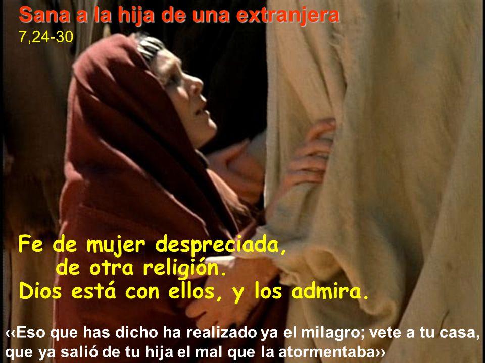 Fe de mujer despreciada, de otra religión. Dios está con ellos, y los admira. Sana a la hija de una extranjera 7,24-30 Eso que has dicho ha realizado