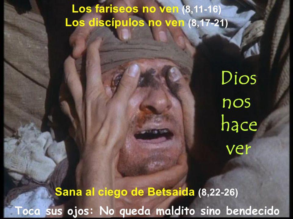 Toca sus ojos: No queda maldito sino bendecido Sana al ciego de Betsaida (8,22-26) Los fariseos no ven (8,11-16) Los discípulos no ven (8,17-21) Dios