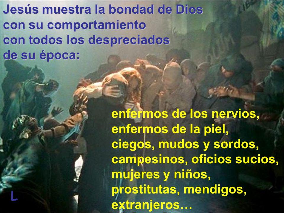 Jesús muestra la bondad de Dios con su comportamiento con todos los despreciados de su época: L enfermos de los nervios, enfermos de la piel, ciegos,