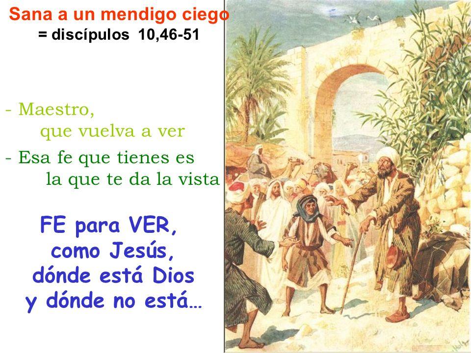 FE para VER, como Jesús, dónde está Dios y dónde no está… Sana a un mendigo ciego = discípulos 10,46-51 - Esa fe que tienes es la que te da la vista -