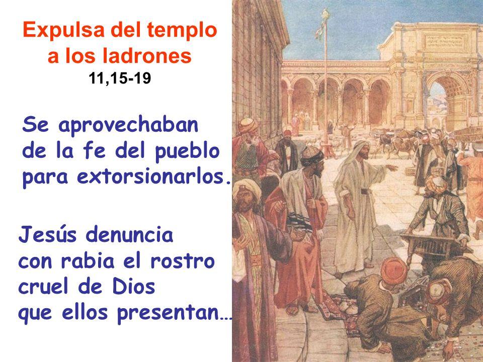 Expulsa del templo a los ladrones 11,15-19 Se aprovechaban de la fe del pueblo para extorsionarlos. Jesús denuncia con rabia el rostro cruel de Dios q
