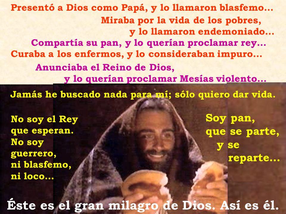 Presentó a Dios como Papá, y lo llamaron blasfemo… Miraba por la vida de los pobres, y lo llamaron endemoniado… Compartía su pan, y lo querían proclam