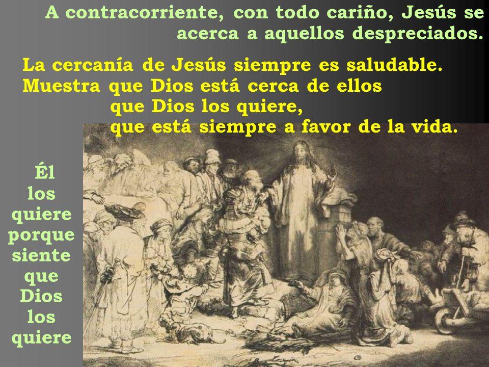 A contracorriente, con todo cariño, Jesús se acerca a aquellos despreciados. La cercanía de Jesús siempre es saludable. Muestra que Dios está cerca de