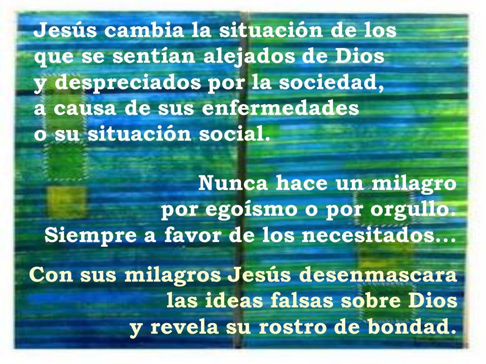 Jesús cambia la situación de los que se sentían alejados de Dios y despreciados por la sociedad, a causa de sus enfermedades o su situación social. Nu