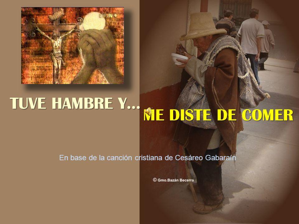 TUVE HAMBRE Y… ME DISTE DE COMER En base de la canción cristiana de Cesáreo Gabaraín