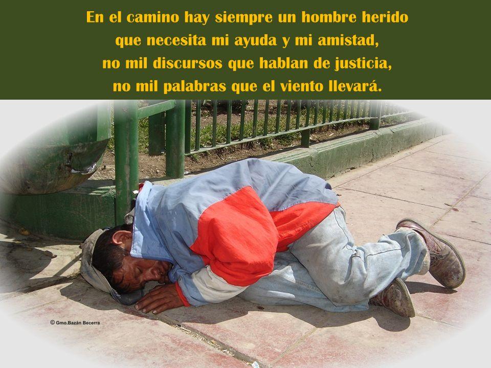 En el camino hay siempre un hombre herido que necesita mi ayuda y mi amistad, no mil discursos que hablan de justicia, no mil palabras que el viento llevará.
