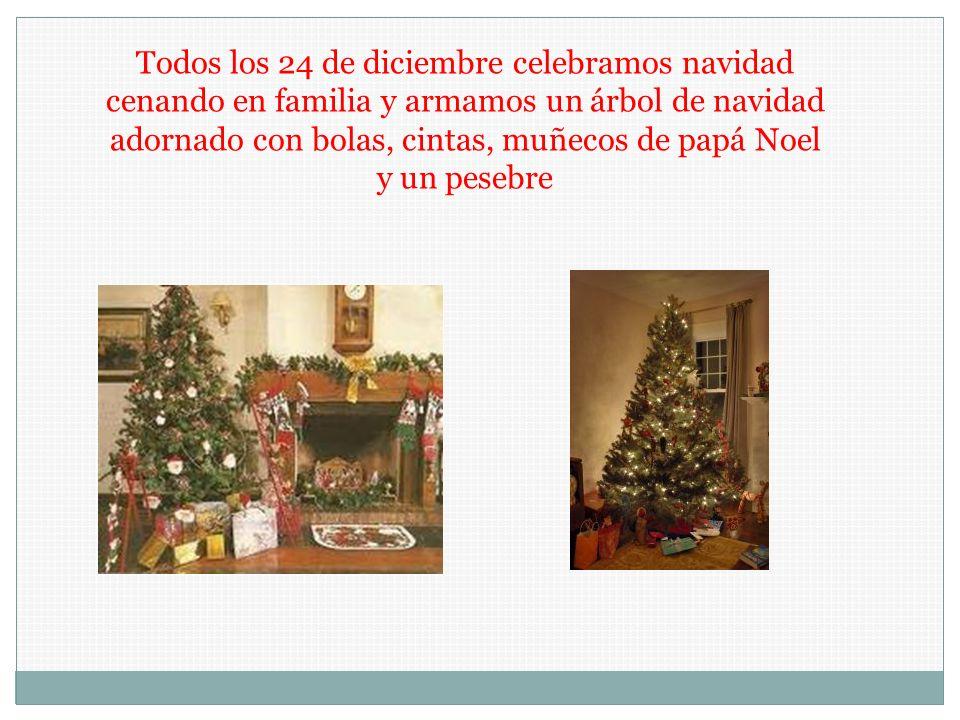 Todos los 24 de diciembre celebramos navidad cenando en familia y armamos un árbol de navidad adornado con bolas, cintas, muñecos de papá Noel y un pe