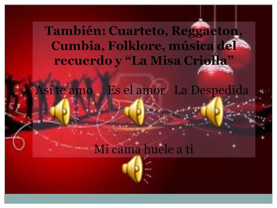 También: Cuarteto, Reggaeton, Cumbia, Folklore, música del recuerdo y La Misa Criolla Así te amo Es el amorLa Despedida Mi cama huele a ti