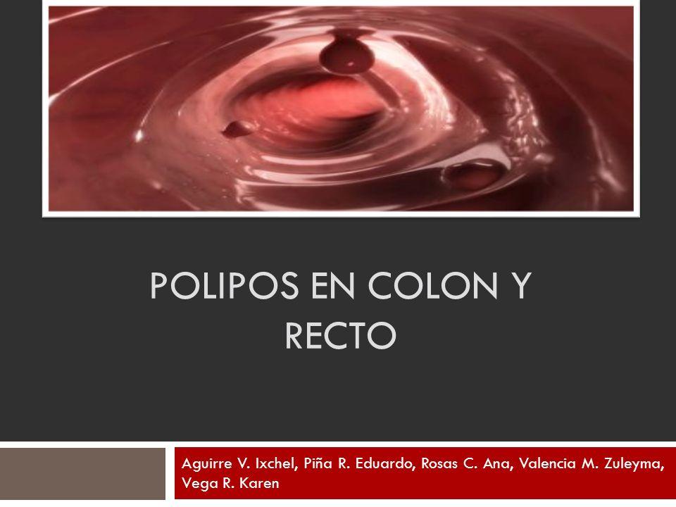 POLIPOS EN COLON Y RECTO Aguirre V. Ixchel, Piña R. Eduardo, Rosas C. Ana, Valencia M. Zuleyma, Vega R. Karen