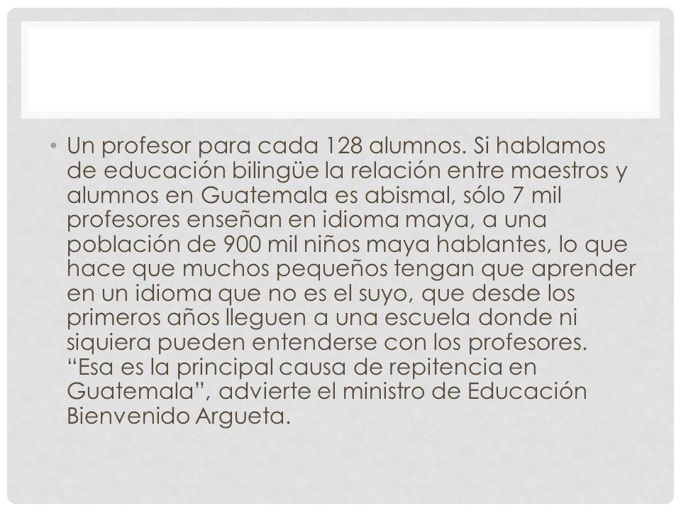 Un profesor para cada 128 alumnos. Si hablamos de educación bilingüe la relación entre maestros y alumnos en Guatemala es abismal, sólo 7 mil profesor