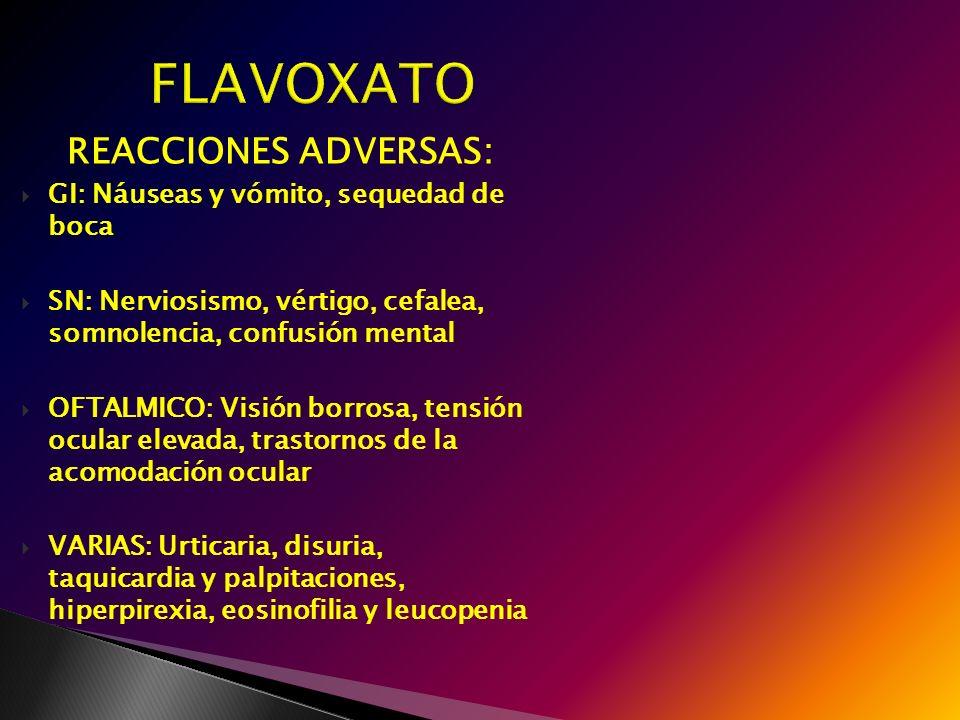 FLAVOXATO FLAVOXATO REACCIONES ADVERSAS: GI: Náuseas y vómito, sequedad de boca SN: Nerviosismo, vértigo, cefalea, somnolencia, confusión mental OFTAL