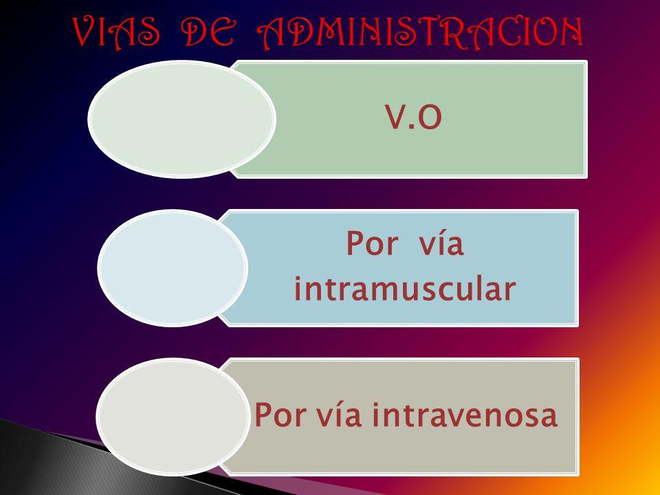 VIAS DE ADMINISTRACION VIAS DE ADMINISTRACION V.O Por vía intramuscular Por vía intravenosa