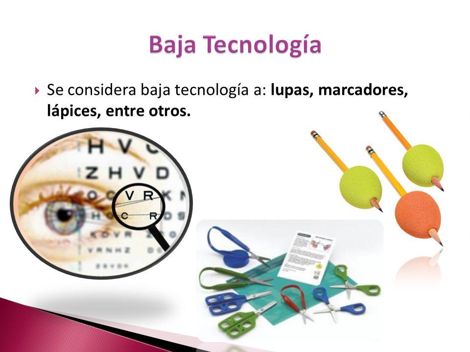 Se considera baja tecnología a: lupas, marcadores, lápices, entre otros.