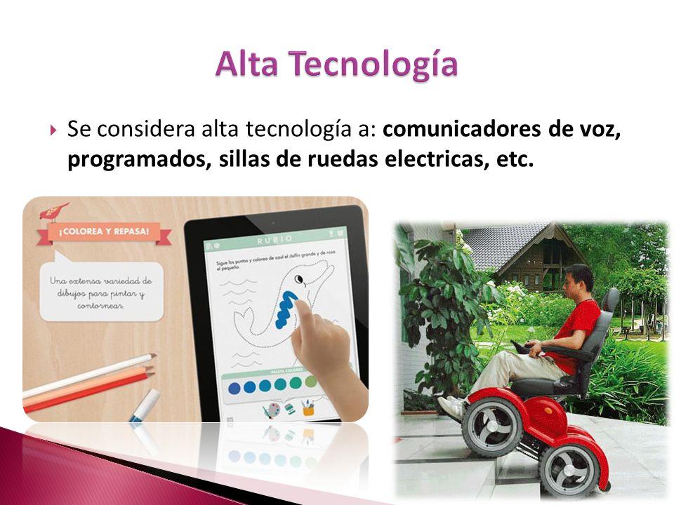 Se considera alta tecnología a: comunicadores de voz, programados, sillas de ruedas electricas, etc.
