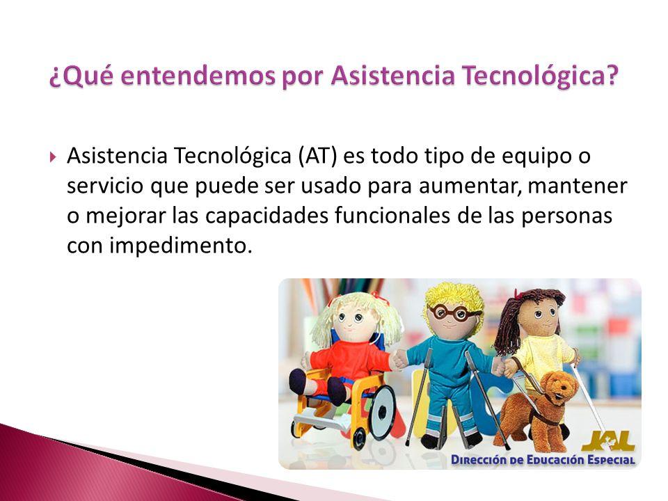Asistencia Tecnológica (AT) es todo tipo de equipo o servicio que puede ser usado para aumentar, mantener o mejorar las capacidades funcionales de las