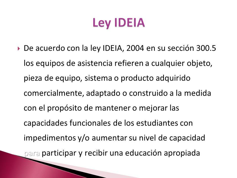 para De acuerdo con la ley IDEIA, 2004 en su sección 300.5 los equipos de asistencia refieren a cualquier objeto, pieza de equipo, sistema o producto