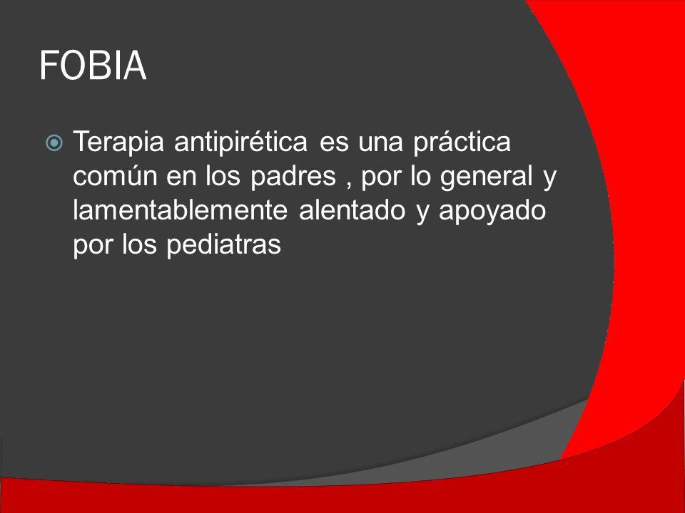 FOBIA Terapia antipirética es una práctica común en los padres, por lo general y lamentablemente alentado y apoyado por los pediatras