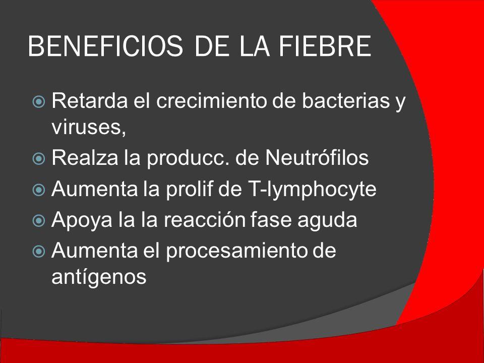 BENEFICIOS DE LA FIEBRE Retarda el crecimiento de bacterias y viruses, Realza la producc.