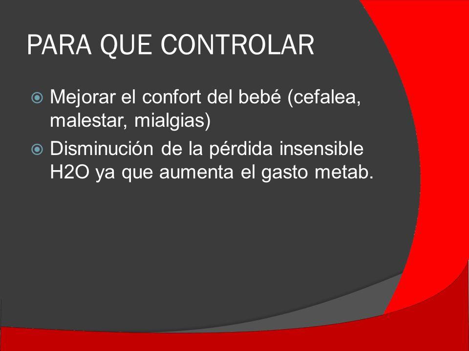 PARA QUE CONTROLAR Mejorar el confort del bebé (cefalea, malestar, mialgias) Disminución de la pérdida insensible H2O ya que aumenta el gasto metab.