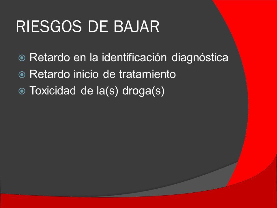 RIESGOS DE BAJAR Retardo en la identificación diagnóstica Retardo inicio de tratamiento Toxicidad de la(s) droga(s)