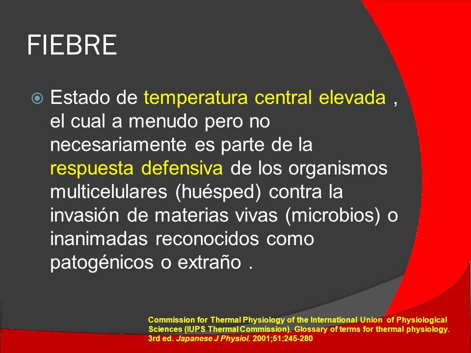 FIEBRE Estado de temperatura central elevada, el cual a menudo pero no necesariamente es parte de la respuesta defensiva de los organismos multicelulares (huésped) contra la invasión de materias vivas (microbios) o inanimadas reconocidos como patogénicos o extraño.
