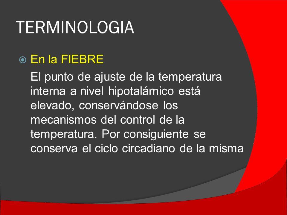 TERMINOLOGIA En la FIEBRE El punto de ajuste de la temperatura interna a nivel hipotalámico está elevado, conservándose los mecanismos del control de la temperatura.