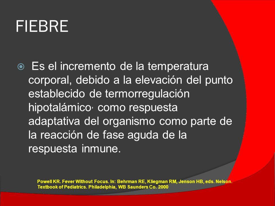 FIEBRE Es el incremento de la temperatura corporal, debido a la elevación del punto establecido de termorregulación hipotalámico, como respuesta adaptativa del organismo como parte de la reacción de fase aguda de la respuesta inmune.