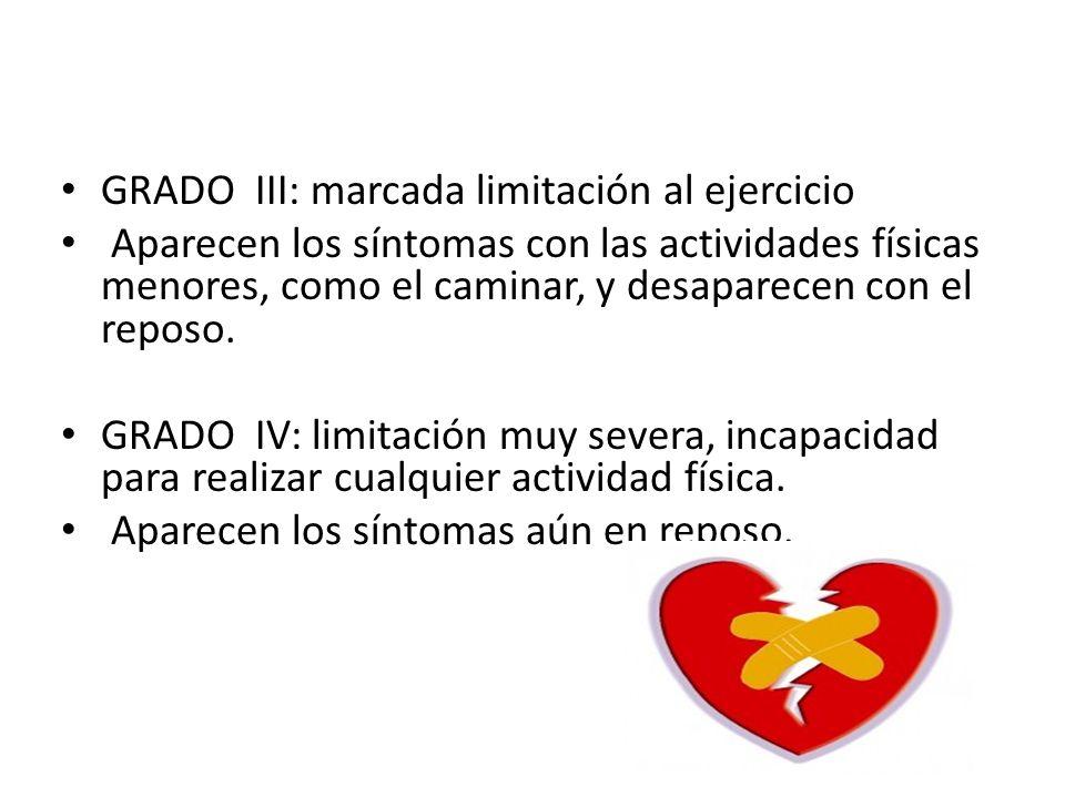 GRADO III: marcada limitación al ejercicio Aparecen los síntomas con las actividades físicas menores, como el caminar, y desaparecen con el reposo. GR