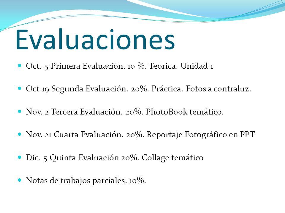 Evaluaciones Oct. 5 Primera Evaluación. 10 %. Teórica. Unidad 1 Oct 19 Segunda Evaluación. 20%. Práctica. Fotos a contraluz. Nov. 2 Tercera Evaluación