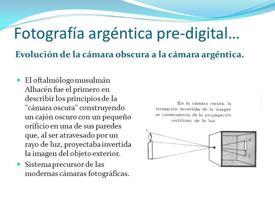 Fotografía argéntica pre-digital… Evolución de la cámara obscura a la cámara argéntica. El oftalmólogo musulmán Alhacén fue el primero en describir lo