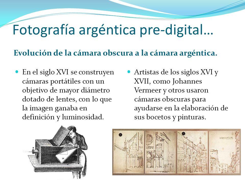 Fotografía argéntica pre-digital… Evolución de la cámara obscura a la cámara argéntica. En el siglo XVI se construyen cámaras portátiles con un objeti