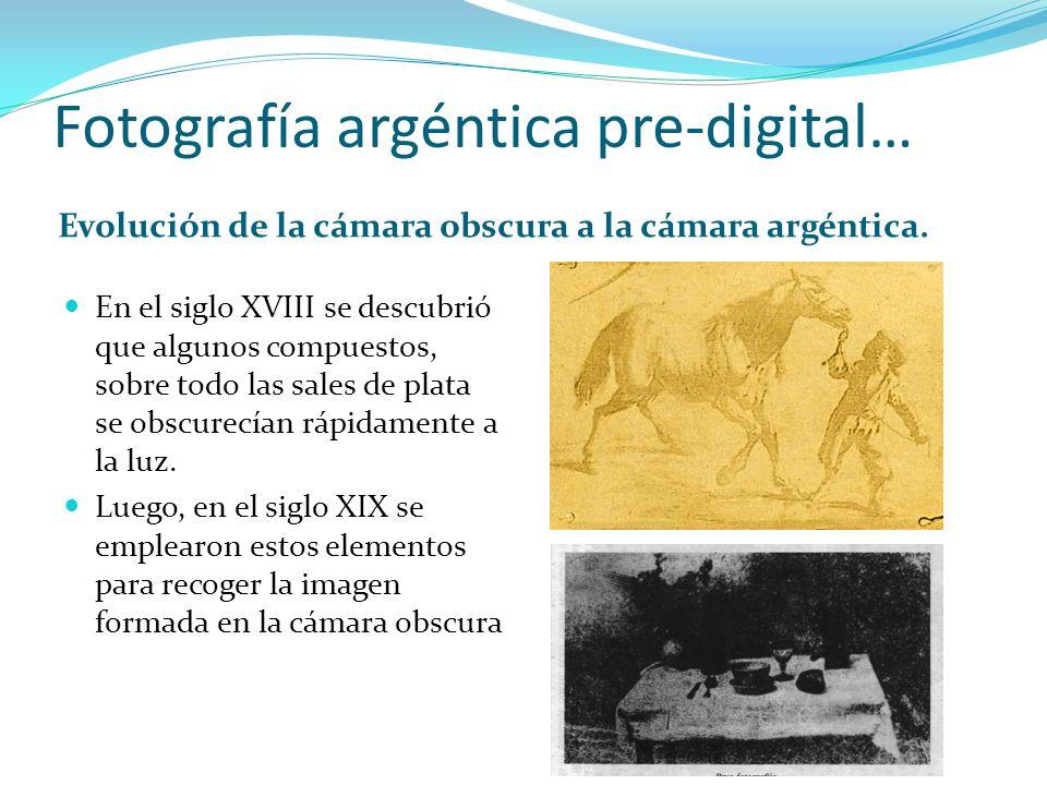 Fotografía argéntica pre-digital… Evolución de la cámara obscura a la cámara argéntica. En el siglo XVIII se descubrió que algunos compuestos, sobre t