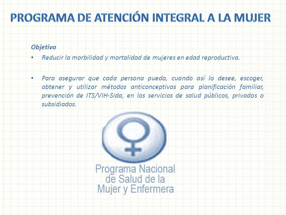 Objetivo Reducir la morbilidad y mortalidad de mujeres en edad reproductiva. Para asegurar que cada persona pueda, cuando así lo desee, escoger, obten