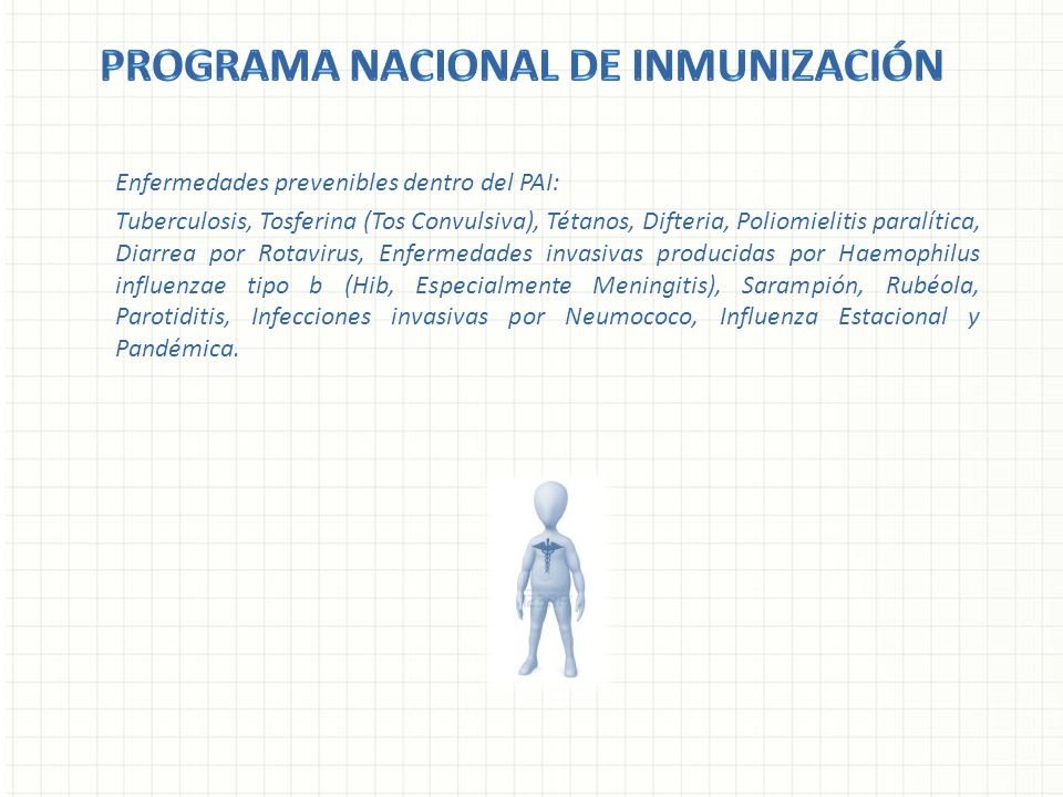 Enfermedades prevenibles dentro del PAI: Tuberculosis, Tosferina (Tos Convulsiva), Tétanos, Difteria, Poliomielitis paralítica, Diarrea por Rotavirus,