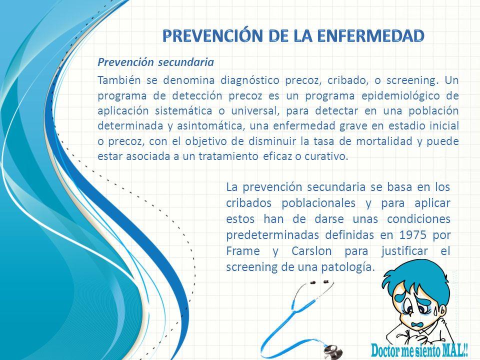 Prevención secundaria También se denomina diagnóstico precoz, cribado, o screening. Un programa de detección precoz es un programa epidemiológico de a