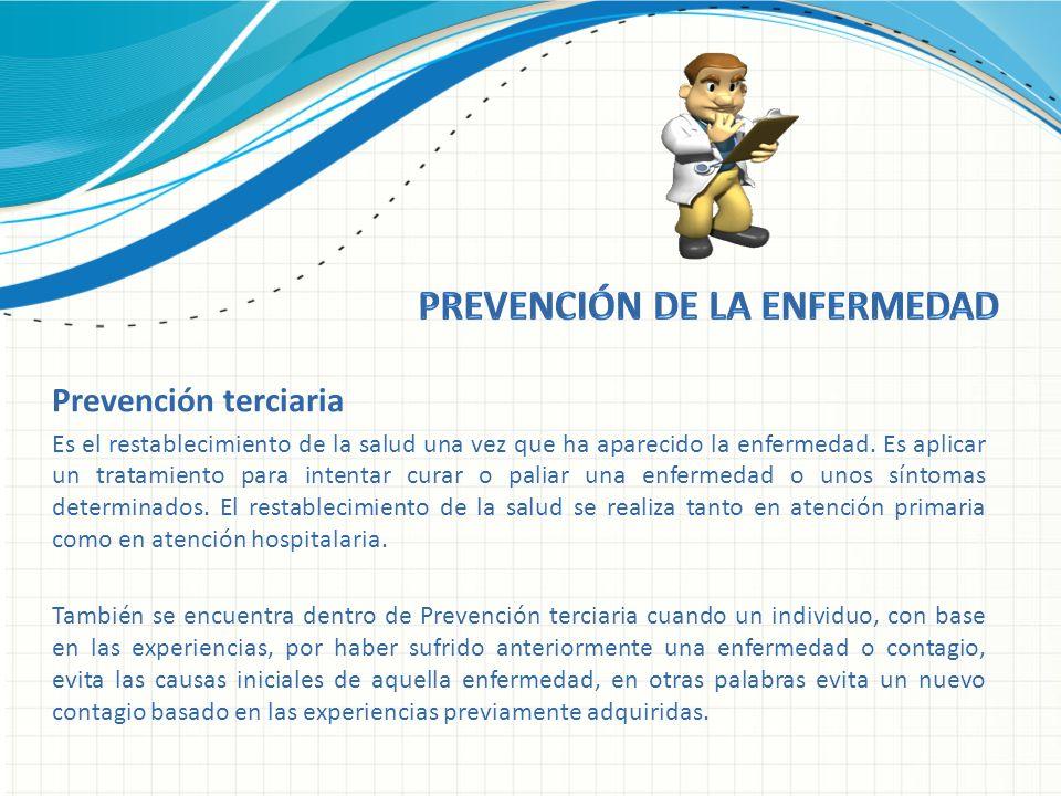 Prevención terciaria Es el restablecimiento de la salud una vez que ha aparecido la enfermedad. Es aplicar un tratamiento para intentar curar o paliar