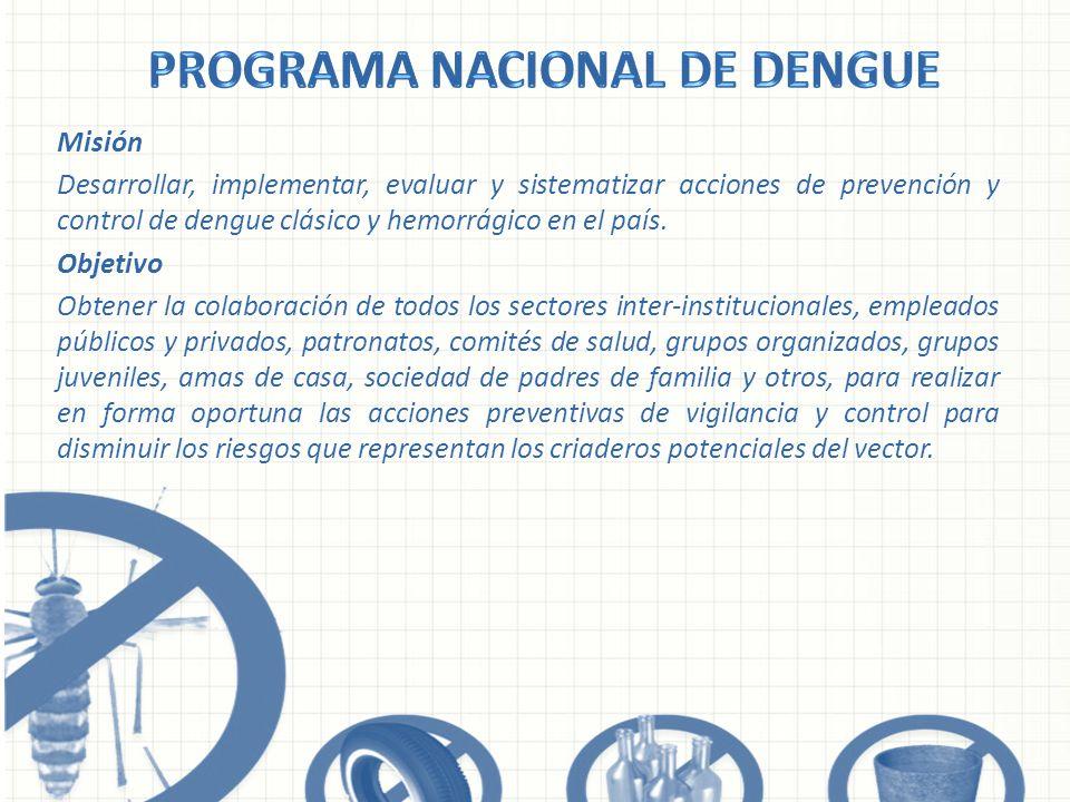 Misión Desarrollar, implementar, evaluar y sistematizar acciones de prevención y control de dengue clásico y hemorrágico en el país. Objetivo Obtener