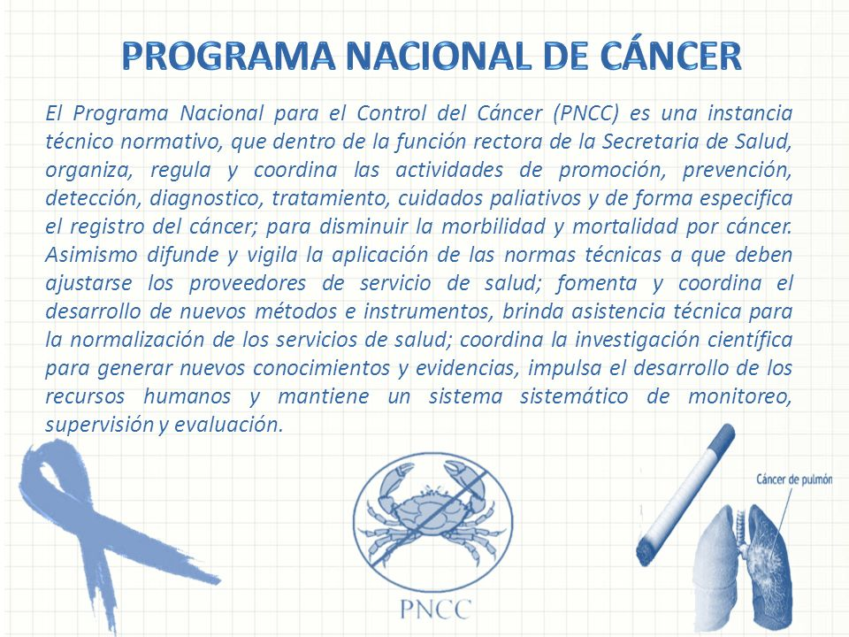 El Programa Nacional para el Control del Cáncer (PNCC) es una instancia técnico normativo, que dentro de la función rectora de la Secretaria de Salud,