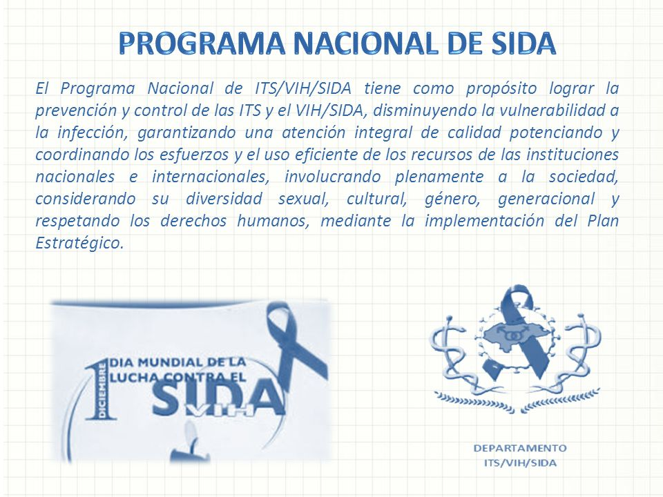 El Programa Nacional de ITS/VIH/SIDA tiene como propósito lograr la prevención y control de las ITS y el VIH/SIDA, disminuyendo la vulnerabilidad a la